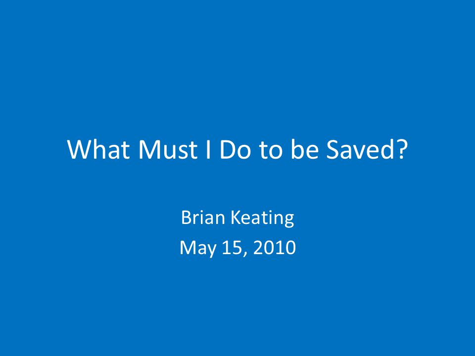 What Must I Do to be Saved? Brian Keating May 15, 2010