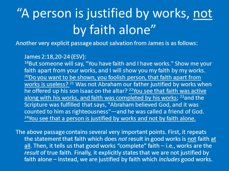 """A person is justified by works, not by faith alone"" Another very explicit passage about salvation from James is as follows: James 2:18,20-24 (ESV): 1"