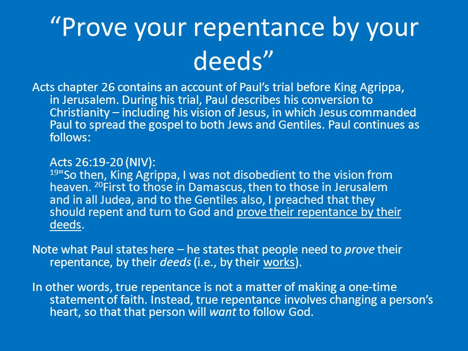 """Prove your repentance by your deeds"" Acts chapter 26 contains an account of Paul's trial before King Agrippa, in Jerusalem. During his trial, Paul de"