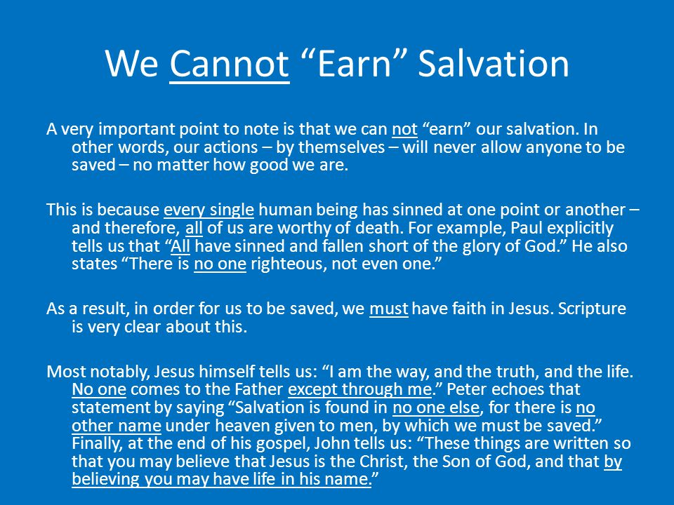 "We Cannot ""Earn"" Salvation A very important point to note is that we can not ""earn"" our salvation. In other words, our actions – by themselves – will"