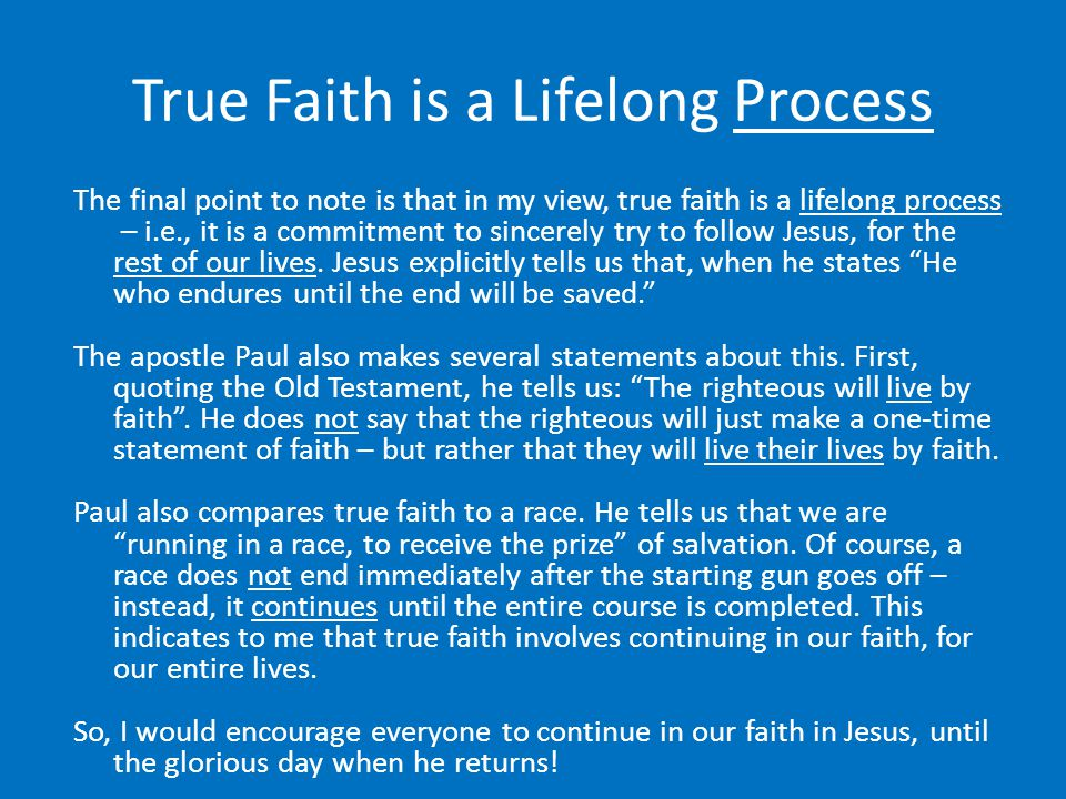 True Faith is a Lifelong Process The final point to note is that in my view, true faith is a lifelong process – i.e., it is a commitment to sincerely