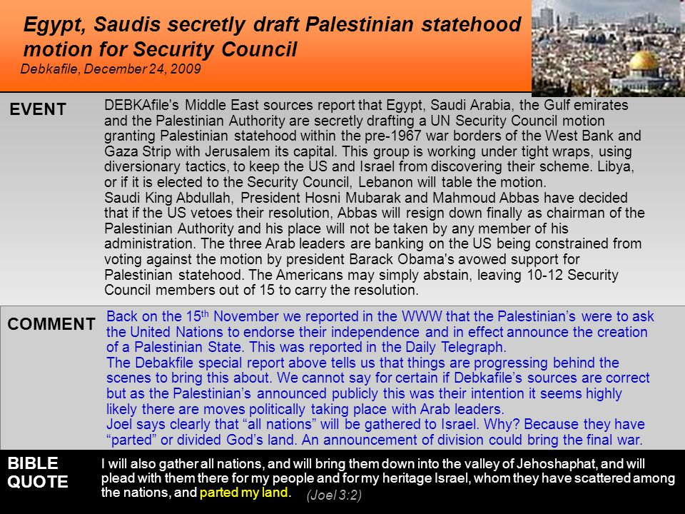 Egypt, Saudis secretly draft Palestinian statehood motion for Security Council DEBKAfile s Middle East sources report that Egypt, Saudi Arabia, the Gulf emirates and the Palestinian Authority are secretly drafting a UN Security Council motion granting Palestinian statehood within the pre-1967 war borders of the West Bank and Gaza Strip with Jerusalem its capital.