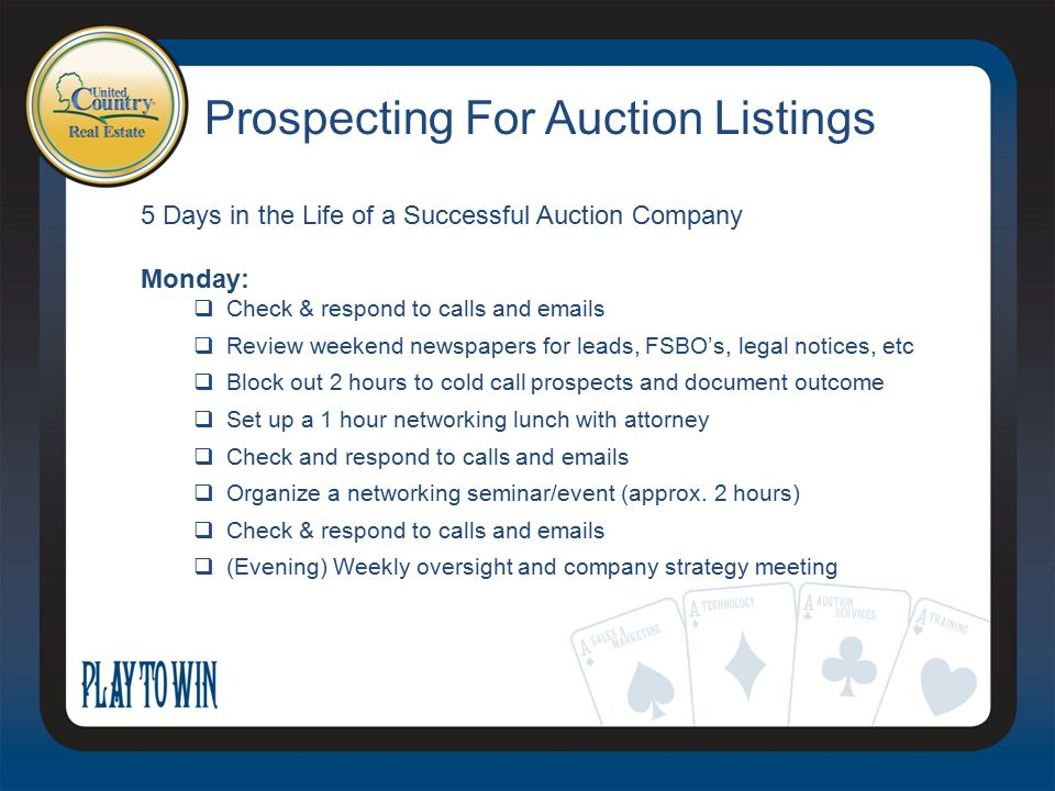 Prospecting For Auction Listings 5 Days in the Life of a Successful Auction Company Monday:  Check & respond to calls and emails  Review weekend newspapers for leads, FSBO's, legal notices, etc  Block out 2 hours to cold call prospects and document outcome  Set up a 1 hour networking lunch with attorney  Check and respond to calls and emails  Organize a networking seminar/event (approx.