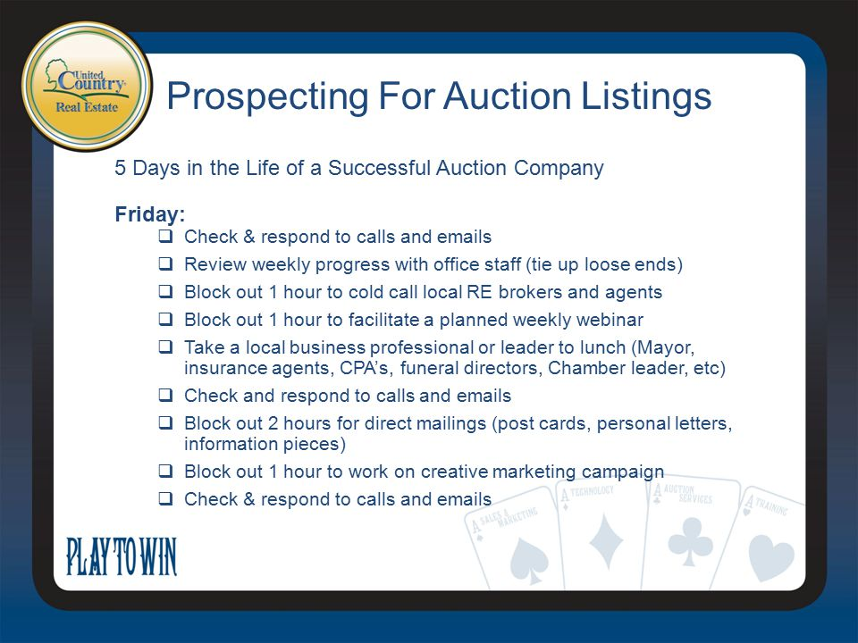 Prospecting For Auction Listings 5 Days in the Life of a Successful Auction Company Friday:  Check & respond to calls and emails  Review weekly progress with office staff (tie up loose ends)  Block out 1 hour to cold call local RE brokers and agents  Block out 1 hour to facilitate a planned weekly webinar  Take a local business professional or leader to lunch (Mayor, insurance agents, CPA's, funeral directors, Chamber leader, etc)  Check and respond to calls and emails  Block out 2 hours for direct mailings (post cards, personal letters, information pieces)  Block out 1 hour to work on creative marketing campaign  Check & respond to calls and emails