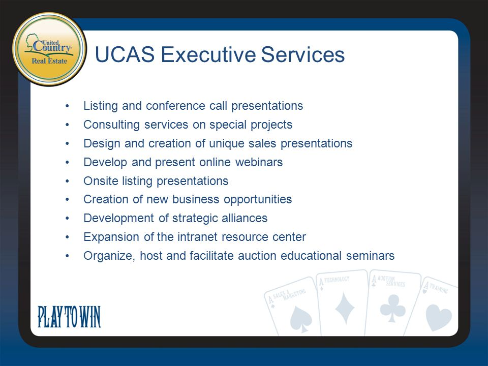 UCAS Executive Services Listing and conference call presentations Consulting services on special projects Design and creation of unique sales presentations Develop and present online webinars Onsite listing presentations Creation of new business opportunities Development of strategic alliances Expansion of the intranet resource center Organize, host and facilitate auction educational seminars