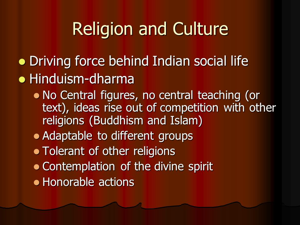 Religion and Culture Driving force behind Indian social life Driving force behind Indian social life Hinduism-dharma Hinduism-dharma No Central figures, no central teaching (or text), ideas rise out of competition with other religions (Buddhism and Islam) No Central figures, no central teaching (or text), ideas rise out of competition with other religions (Buddhism and Islam) Adaptable to different groups Adaptable to different groups Tolerant of other religions Tolerant of other religions Contemplation of the divine spirit Contemplation of the divine spirit Honorable actions Honorable actions