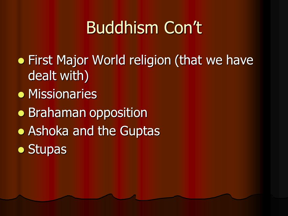 Buddhism Con't First Major World religion (that we have dealt with) First Major World religion (that we have dealt with) Missionaries Missionaries Brahaman opposition Brahaman opposition Ashoka and the Guptas Ashoka and the Guptas Stupas Stupas