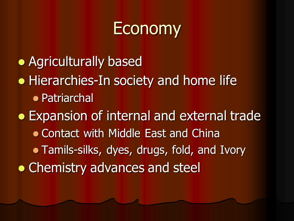 Economy Agriculturally based Agriculturally based Hierarchies-In society and home life Hierarchies-In society and home life Patriarchal Patriarchal Expansion of internal and external trade Expansion of internal and external trade Contact with Middle East and China Contact with Middle East and China Tamils-silks, dyes, drugs, fold, and Ivory Tamils-silks, dyes, drugs, fold, and Ivory Chemistry advances and steel Chemistry advances and steel
