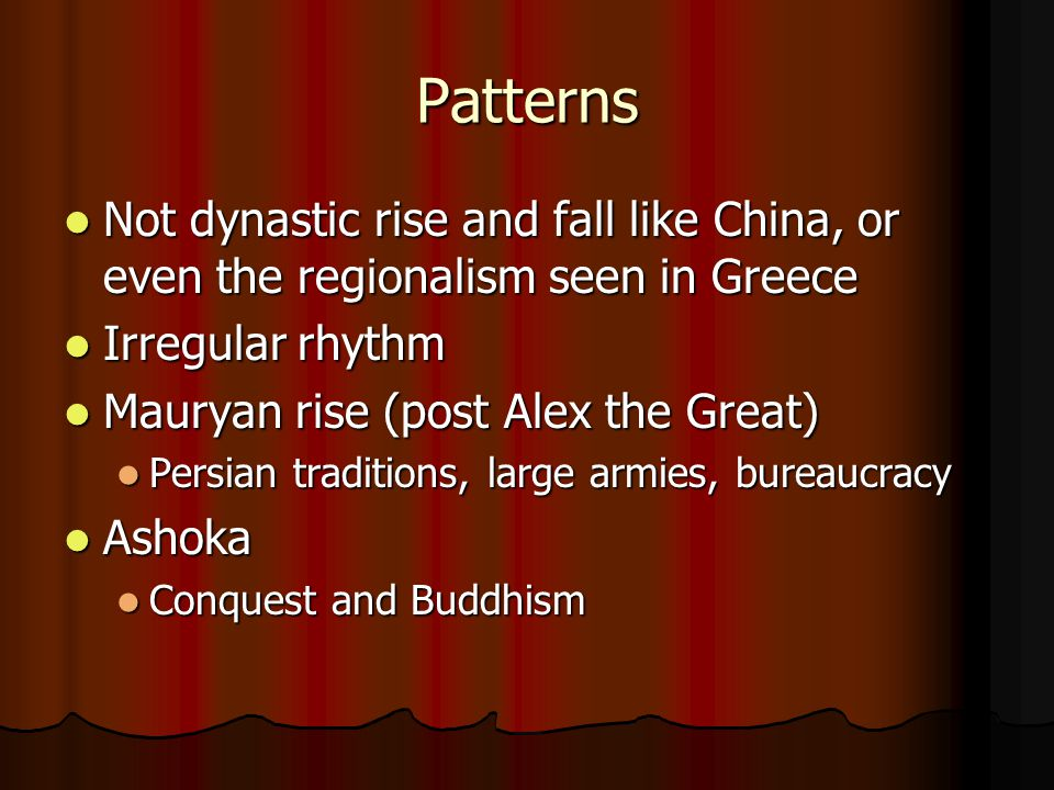 Patterns Not dynastic rise and fall like China, or even the regionalism seen in Greece Not dynastic rise and fall like China, or even the regionalism seen in Greece Irregular rhythm Irregular rhythm Mauryan rise (post Alex the Great) Mauryan rise (post Alex the Great) Persian traditions, large armies, bureaucracy Persian traditions, large armies, bureaucracy Ashoka Ashoka Conquest and Buddhism Conquest and Buddhism