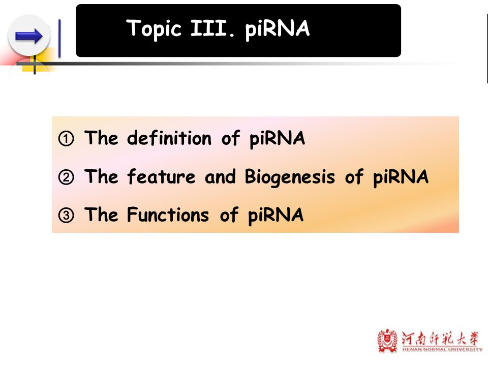 ① The definition of piRNA ② The feature and Biogenesis of piRNA ③ The Functions of piRNA Topic III. piRNA