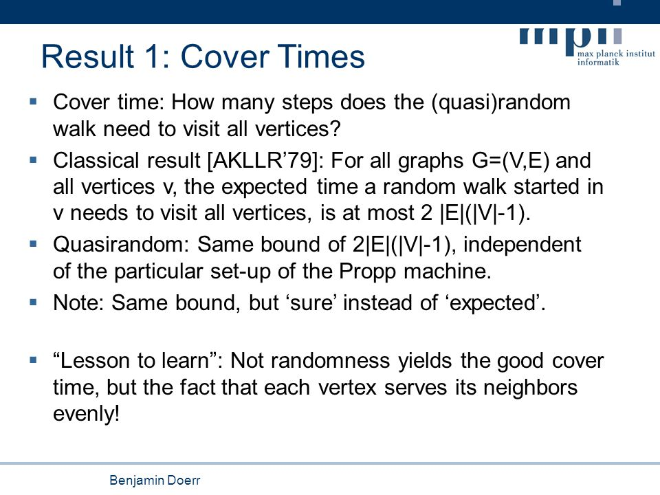 Benjamin Doerr Result 1: Cover Times  Cover time: How many steps does the (quasi)random walk need to visit all vertices?  Classical result [AKLLR'79