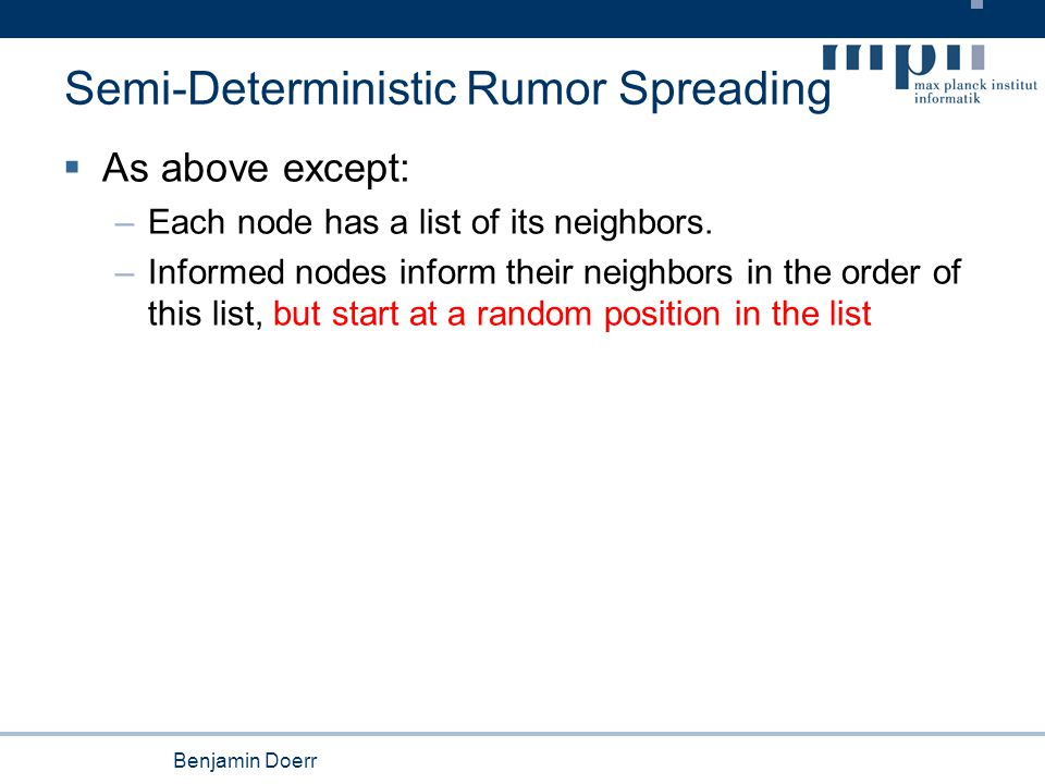 Benjamin Doerr Semi-Deterministic Rumor Spreading  As above except: –Each node has a list of its neighbors. –Informed nodes inform their neighbors in
