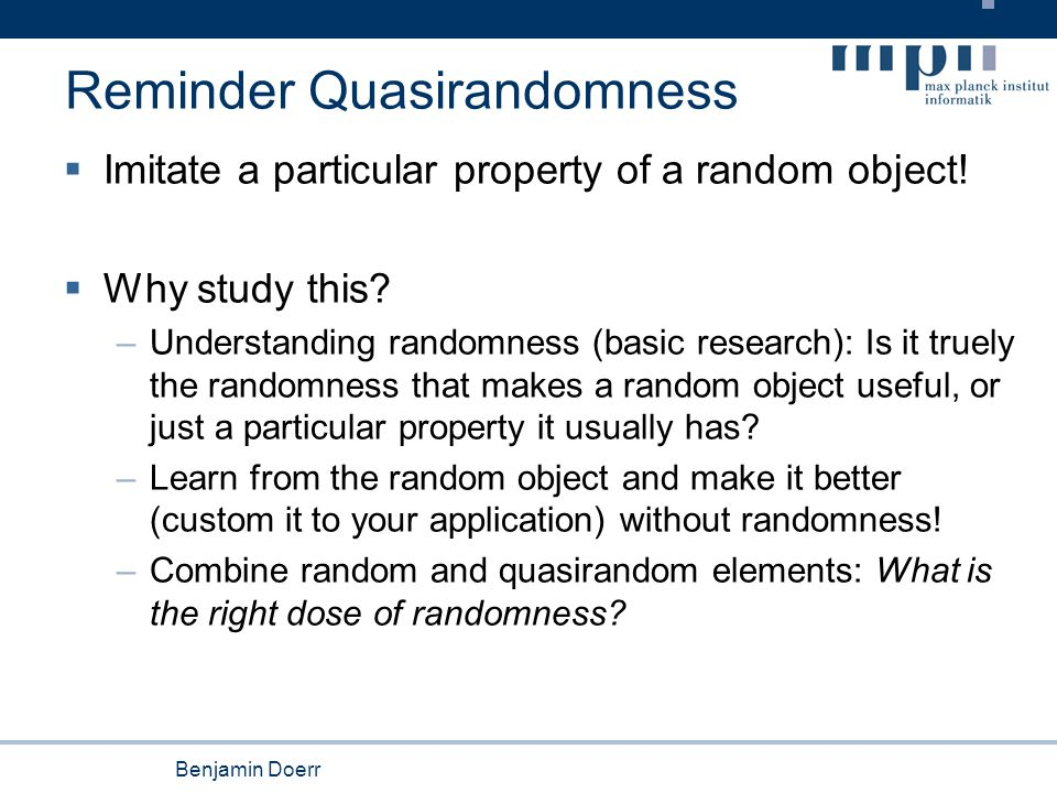 Benjamin Doerr Reminder Quasirandomness  Imitate a particular property of a random object!  Why study this? –Understanding randomness (basic researc