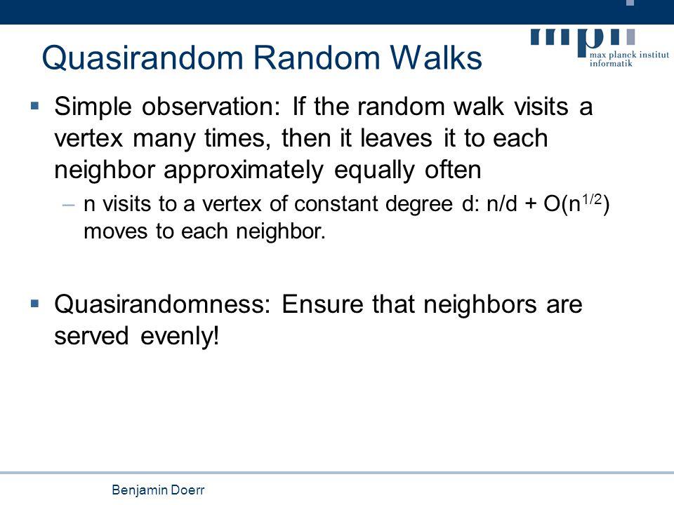Benjamin Doerr Summary Quasirandom Walks  Model: –Follow the rotor and rotate it –Simulates: Balanced serving of neighbors  3 particular results: Surprising good simulation ( or better ) of many random walk aspects.