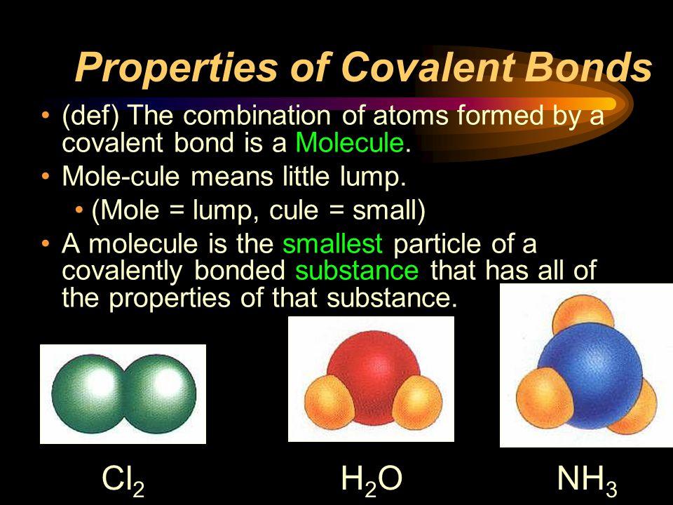 Properties of Covalent Bonds (def) The combination of atoms formed by a covalent bond is a Molecule. Mole-cule means little lump. (Mole = lump, cule =