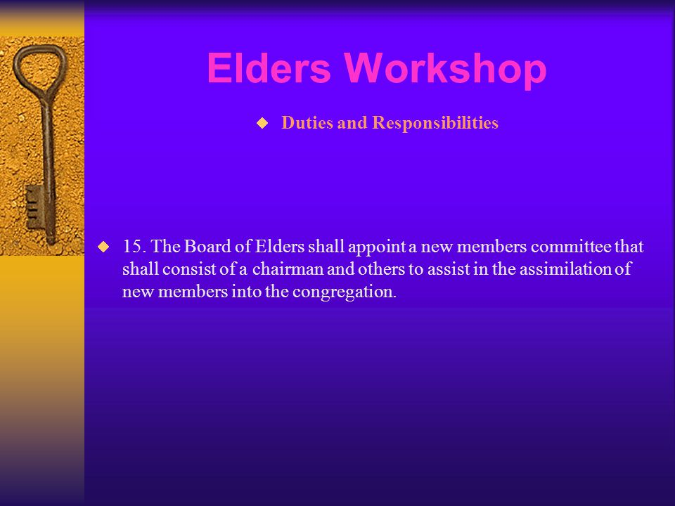 Elders Workshop  Duties and Responsibilities  15. The Board of Elders shall appoint a new members committee that shall consist of a chairman and oth