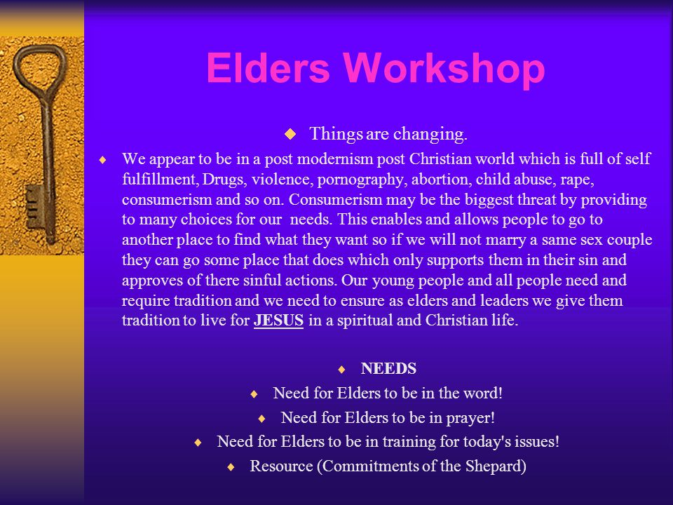 Elders Workshop  Things are changing.  We appear to be in a post modernism post Christian world which is full of self fulfillment, Drugs, violence,