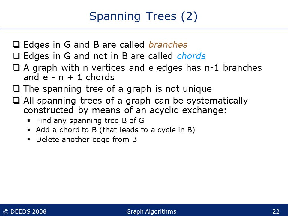 © DEEDS 2008Graph Algorithms22 Spanning Trees (2)  Edges in G and B are called branches  Edges in G and not in B are called chords  A graph with n vertices and e edges has n-1 branches and e - n + 1 chords  The spanning tree of a graph is not unique  All spanning trees of a graph can be systematically constructed by means of an acyclic exchange:  Find any spanning tree B of G  Add a chord to B (that leads to a cycle in B)  Delete another edge from B