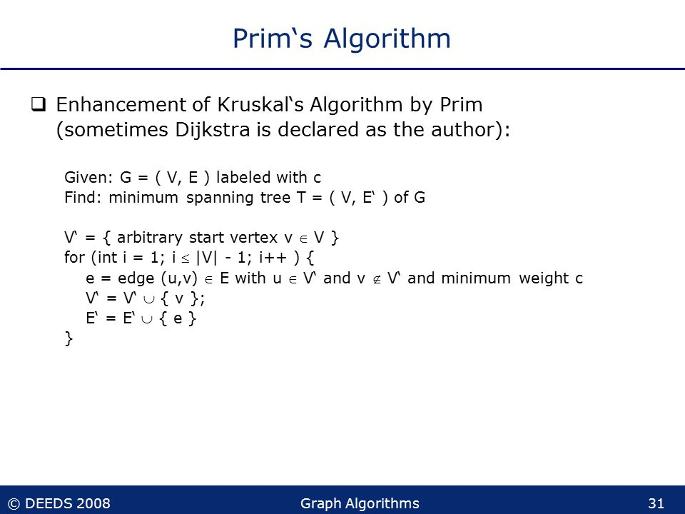© DEEDS 2008Graph Algorithms31 Prim's Algorithm  Enhancement of Kruskal's Algorithm by Prim (sometimes Dijkstra is declared as the author): Given: G = ( V, E ) labeled with c Find: minimum spanning tree T = ( V, E' ) of G V' = { arbitrary start vertex v  V } for (int i = 1; i  |V| - 1; i++ ) { e = edge (u,v)  E with u  V' and v  V' and minimum weight c V' = V'  { v }; E' = E'  { e } }
