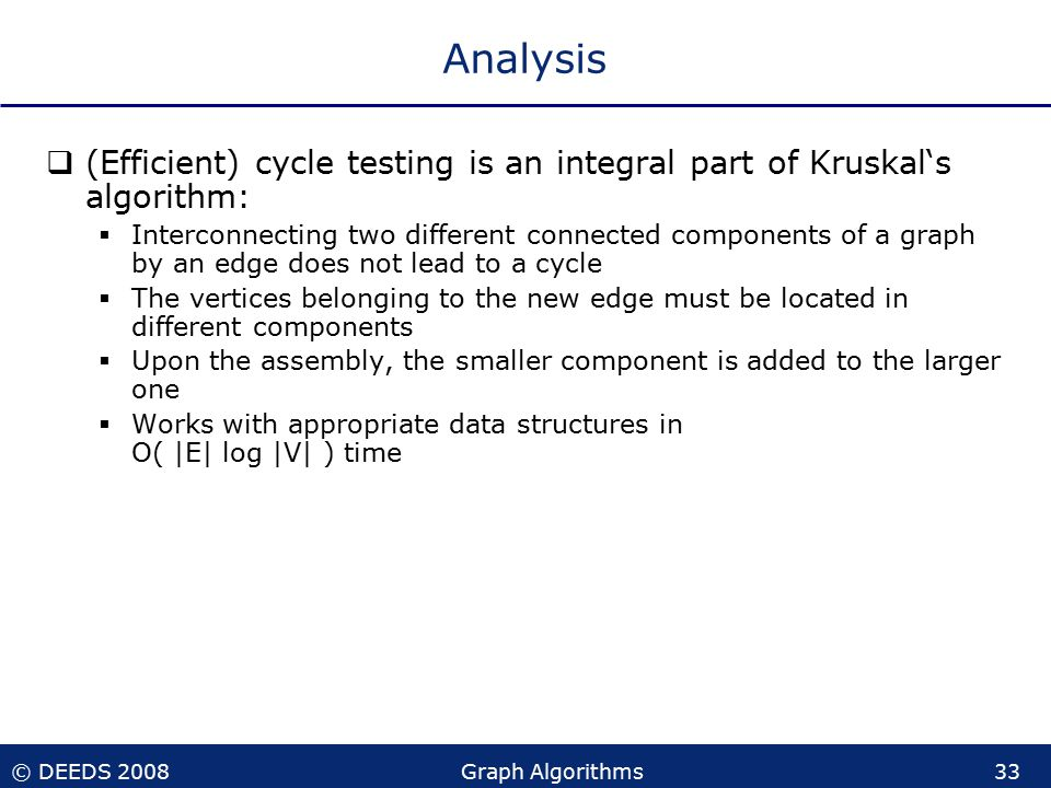 © DEEDS 2008Graph Algorithms33 Analysis  (Efficient) cycle testing is an integral part of Kruskal's algorithm:  Interconnecting two different connected components of a graph by an edge does not lead to a cycle  The vertices belonging to the new edge must be located in different components  Upon the assembly, the smaller component is added to the larger one  Works with appropriate data structures in O( |E| log |V| ) time