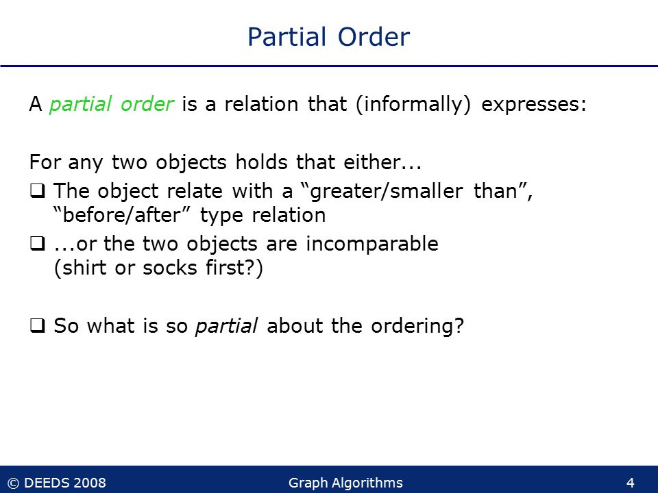© DEEDS 2008Graph Algorithms4 Partial Order A partial order is a relation that (informally) expresses: For any two objects holds that either...
