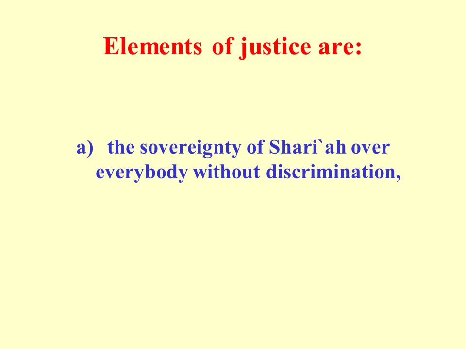 Elements of justice are: a)the sovereignty of Shari`ah over everybody without discrimination,