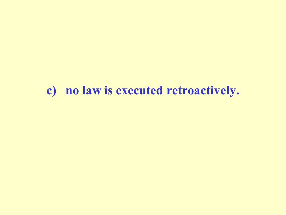 c)no law is executed retroactively.