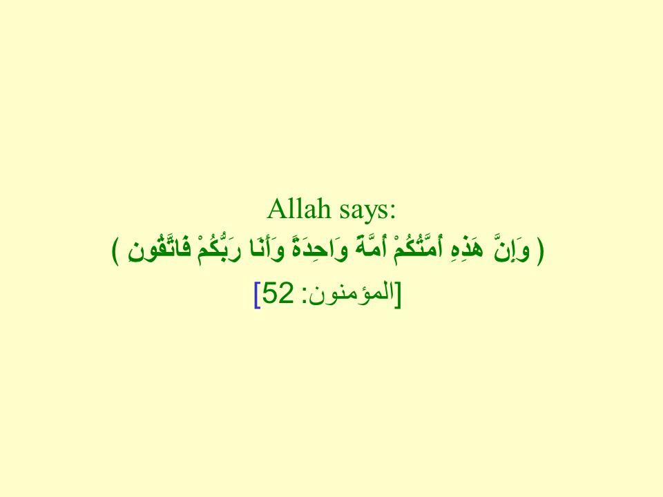 Allah says: ﴿ وَإِنَّ هَذِهِ أُمَّتُكُمْ أُمَّةً وَاحِدَةً وَأَنَا رَبُّكُمْ فَاتَّقُونِ ﴾ [ المؤمنون : 52]