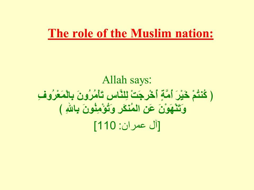 The role of the Muslim nation: Allah says: ﴿ كُنتُمْ خَيْرَ أُمَّةٍ أُخْرِجَتْ لِلنَّاسِ تَأْمُرُونَ بِالْمَعْرُوفِ وَتَنْهَوْنَ عَنِ المُنكَرِ وَتُؤْ