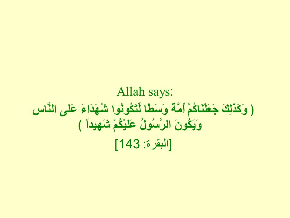 Allah says: ﴿ وَكَذَلِكَ جَعَلْنَاكُمْ أُمَّةً وَسَطًا لِّتَكُونُوا شُهَدَاءَ عَلَى النَّاسِ وَيَكُونَ الرَّسُولُ عَلَيْكُمْ شَهِيداً ﴾ [ البقرة : 143