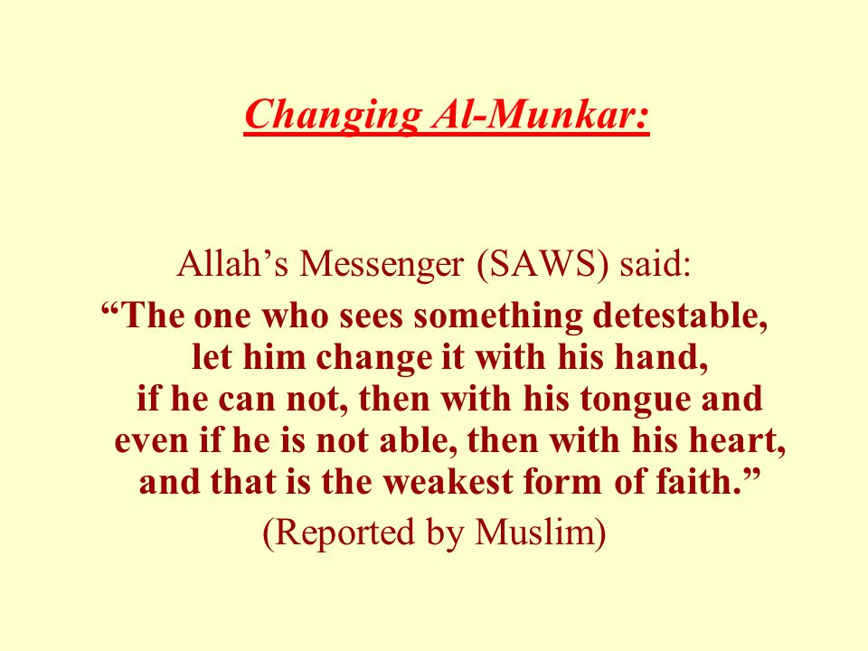Changing Al-Munkar: Allah's Messenger (SAWS) said: The one who sees something detestable, let him change it with his hand, if he can not, then with his tongue and even if he is not able, then with his heart, and that is the weakest form of faith. (Reported by Muslim)