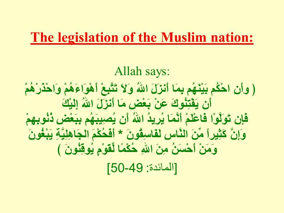 The legislation of the Muslim nation: Allah says: ﴿ وأَنِ احْكُم بَيْنَهُم بِمَا أَنزَلَ اللهُ وَلاَ تَتَّبِعْ أَهْوَاءَهُمْ وَاحْذَرْهُمْ أَن يَفْتِنُوكَ عَنْ بَعْضِ مَا أَنزَلَ اللهُ إِلَيْكَ فَإِن تَوَلَّوْا فَاعْلَمْ أَنَّمَا يُرِيدُ اللهُ أَن يُصِيبَهُم بِبَعْضِ ذُنُوبِهِمْ وَإِنَّ كَثِيراً مِّنَ النَّاسِ لَفَاسِقُونَ * أَفَحُكْمَ الجَاهِلِيَّةِ يَبْغُونَ وَمَنْ أَحْسَنُ مِنَ اللهِ حُكْمًا لِّقَوْمٍ يُوقِنُونَ ﴾ [ المائدة : 49-50]