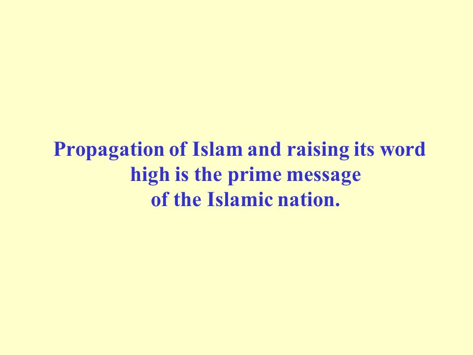 Propagation of Islam and raising its word high is the prime message of the Islamic nation.