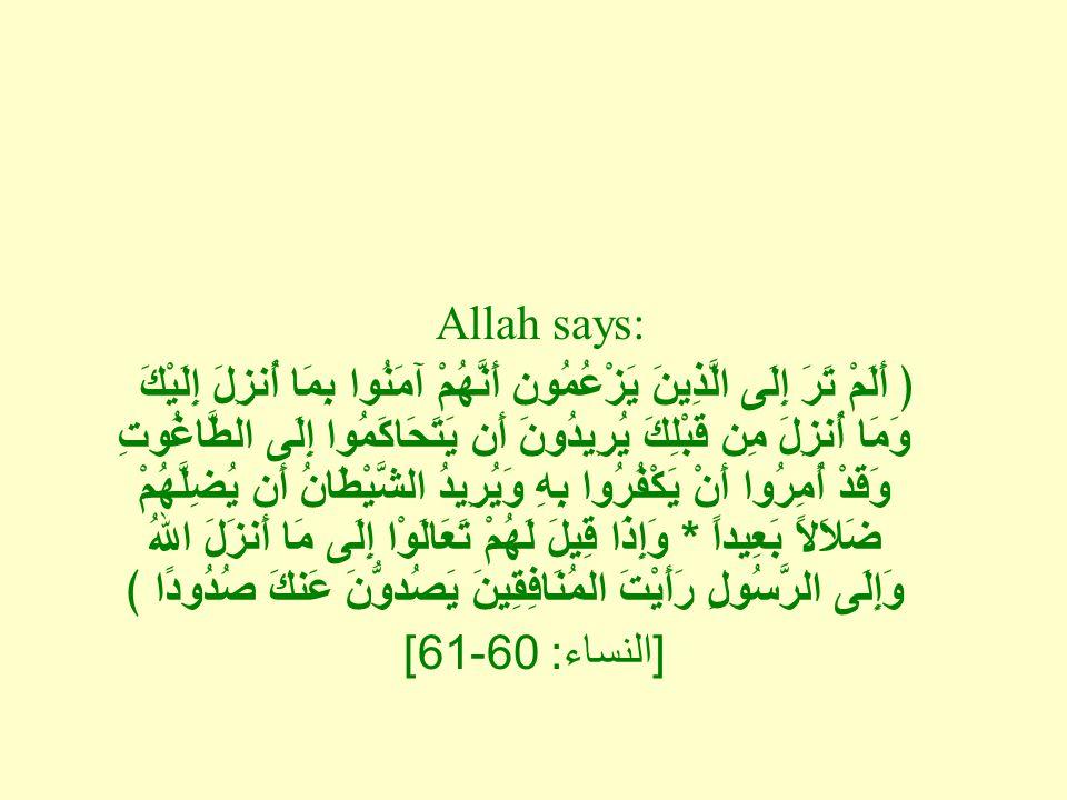 Allah says: ﴿ أَلَمْ تَرَ إِلَى الَّذِينَ يَزْعُمُون أَنَّهُمْ آمَنُوا بِمَا أُنزِلَ إِلَيْكَ وَمَا أُنزِلَ مِن قَبْلِكَ يُرِيدُونَ أَن يَتَحَاكَمُوا إِلَى الطَّاغُوتِ وَقَدْ أُمِرُوا أَنْ يَكْفُرُوا بِهِ وَيُرِيدُ الشَّيْطَانُ أَن يُضِلَّهُمْ ضَلاَلاً بَعِيداً * وَإِذَا قِيلَ لَهُمْ تَعَالَوْا إِلَى مَا أَنزَلَ اللهُ وَإِلَى الرَّسُولِ رَأَيْتَ المُنَافِقِينَ يَصُدوُّنَ عَنكَ صُدُودًا ﴾ [ النساء : 60-61]