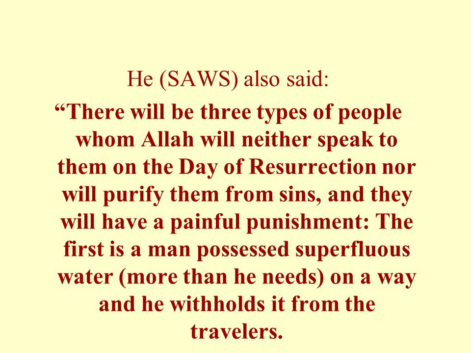 He (SAWS) also said: There will be three types of people whom Allah will neither speak to them on the Day of Resurrection nor will purify them from sins, and they will have a painful punishment: The first is a man possessed superfluous water (more than he needs) on a way and he withholds it from the travelers.