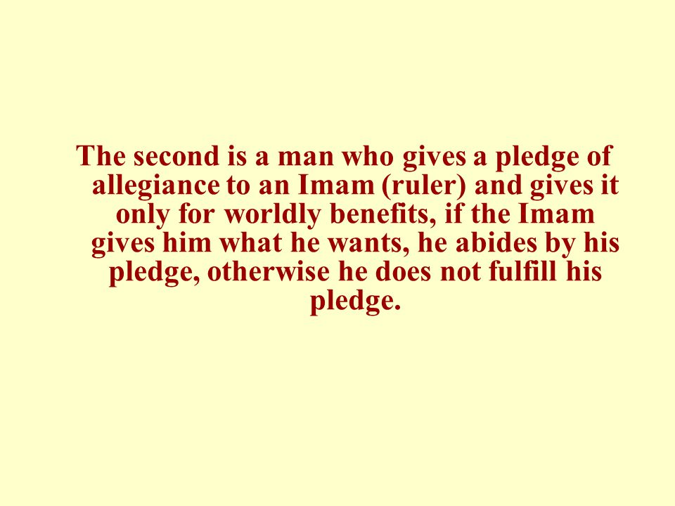 The second is a man who gives a pledge of allegiance to an Imam (ruler) and gives it only for worldly benefits, if the Imam gives him what he wants, he abides by his pledge, otherwise he does not fulfill his pledge.