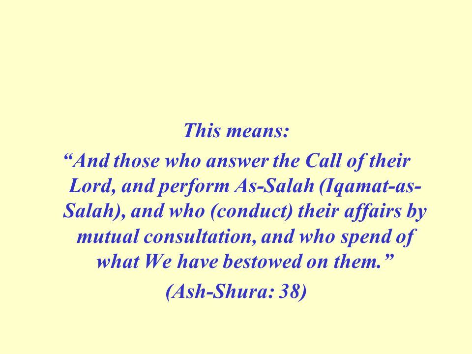 This means: And those who answer the Call of their Lord, and perform As-Salah (Iqamat-as- Salah), and who (conduct) their affairs by mutual consultation, and who spend of what We have bestowed on them. (Ash-Shura: 38)