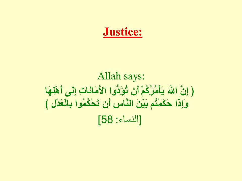 Justice: Allah says: ﴿ إِنَّ اللهَ يَأْمُرُكُمْ أَن تُؤَدُّوا الأَمَانَاتِ إِلَى أَهْلِهَا وَإِذَا حَكَمْتُم بَيْنَ النَّاسِ أَن تَحْكُمُوا بِالْعَدْل