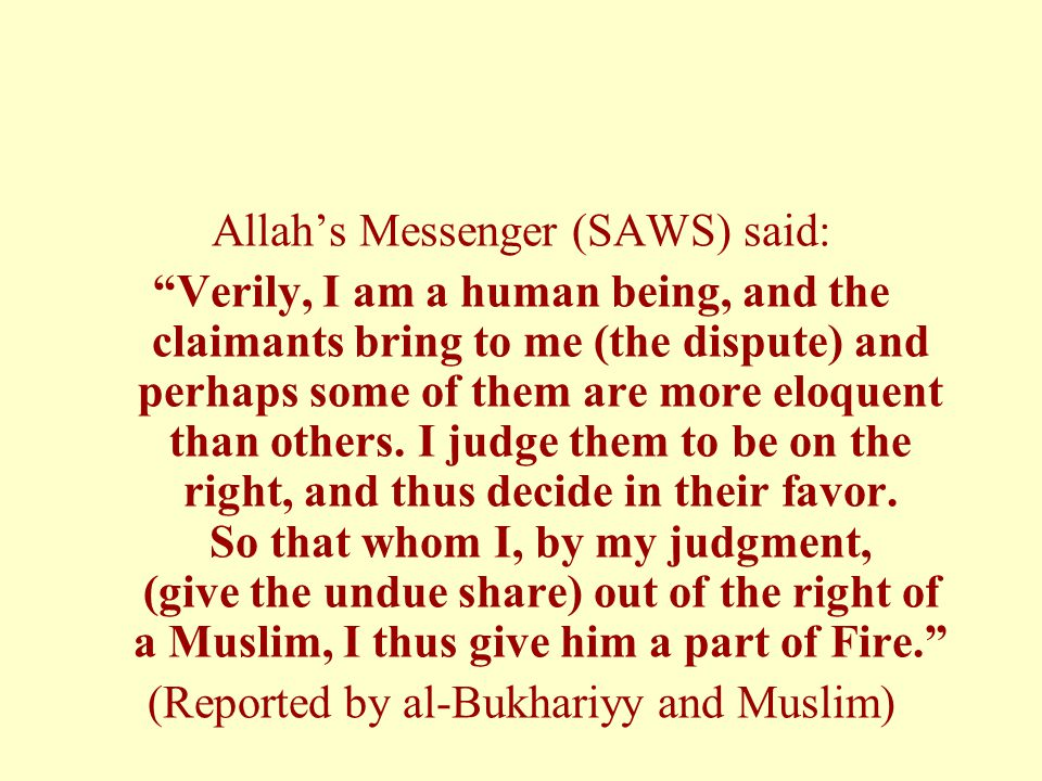 Allah's Messenger (SAWS) said: Verily, I am a human being, and the claimants bring to me (the dispute) and perhaps some of them are more eloquent than others.