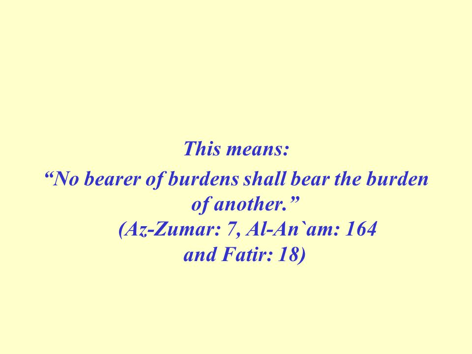 """This means: """"No bearer of burdens shall bear the burden of another."""" (Az-Zumar: 7, Al-An`am: 164 and Fatir: 18)"""