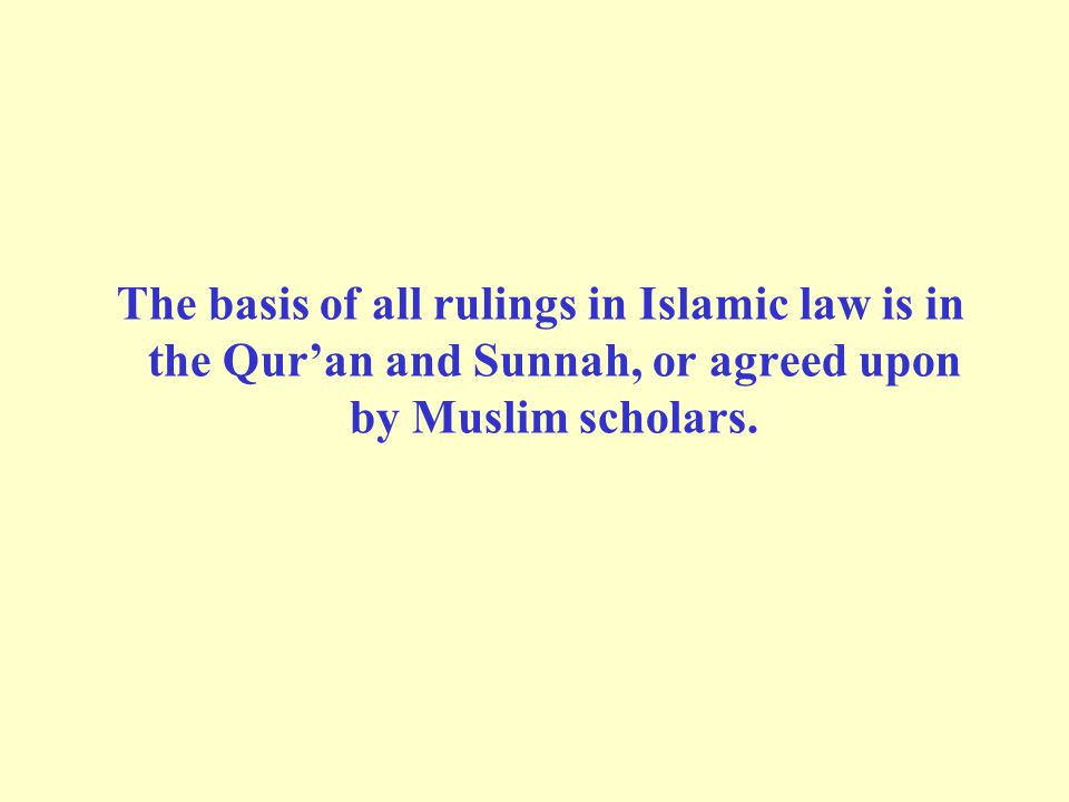 The basis of all rulings in Islamic law is in the Qur'an and Sunnah, or agreed upon by Muslim scholars.