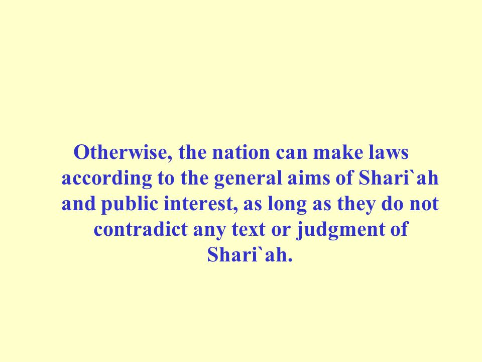 Otherwise, the nation can make laws according to the general aims of Shari`ah and public interest, as long as they do not contradict any text or judgment of Shari`ah.