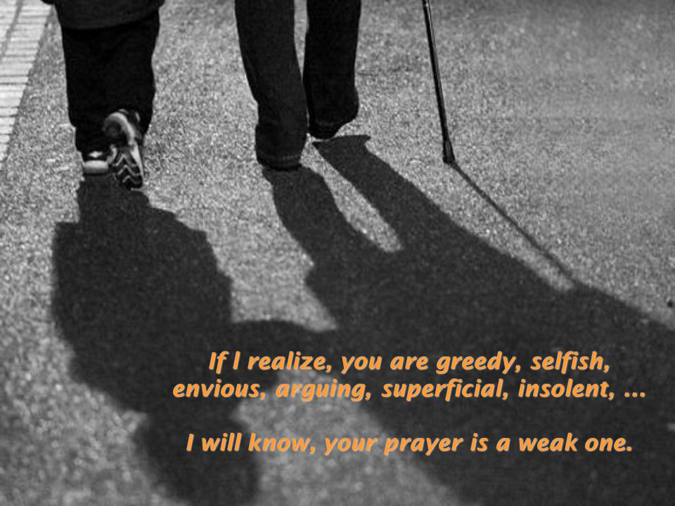 If l realize, you are greedy, selfish, envious, arguing, superficial, insolent,... I will know, your prayer is a weak one.