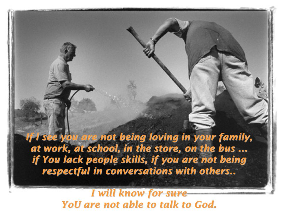 If l see you are not being loving in your family, at work, at school, in the store, on the bus...