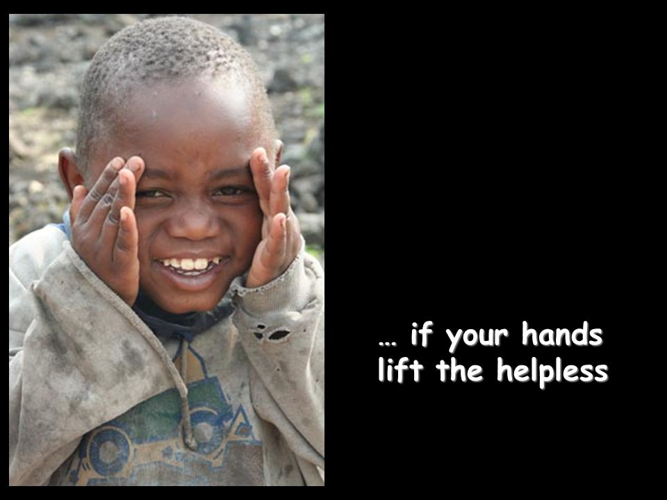 … if your hands lift the helpless … if your hands lift the helpless