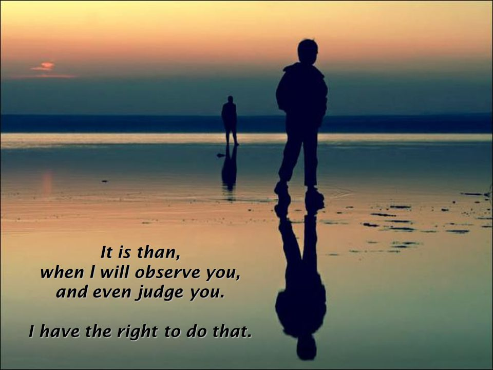 It is than, when l will observe you, and even judge you. I have the right to do that.
