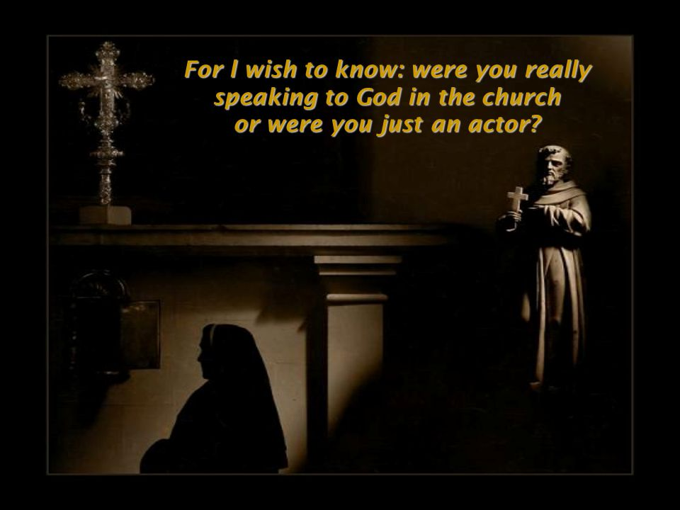 For l wish to know: were you really speaking to God in the church or were you just an actor?