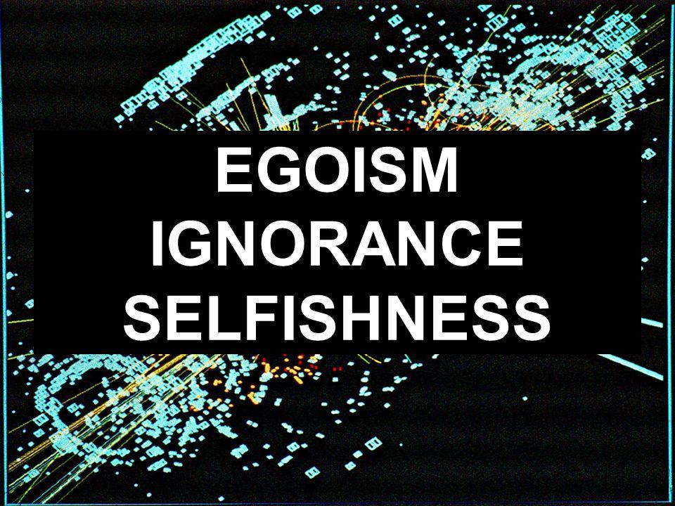 EGOISM IGNORANCE SELFISHNESS