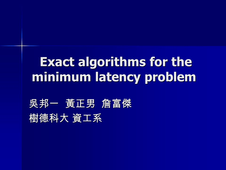 Exact algorithms for the minimum latency problem Exact algorithms for the minimum latency problem 吳邦一 黃正男 詹富傑 樹德科大 資工系