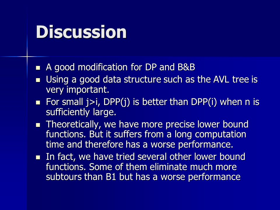 Discussion A good modification for DP and B&B A good modification for DP and B&B Using a good data structure such as the AVL tree is very important.